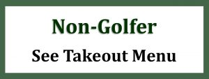 Wooden Sticks Golf Club, Non Golfer Takeout Menu, Public Takeout Menu, Takeout Dinner Menu